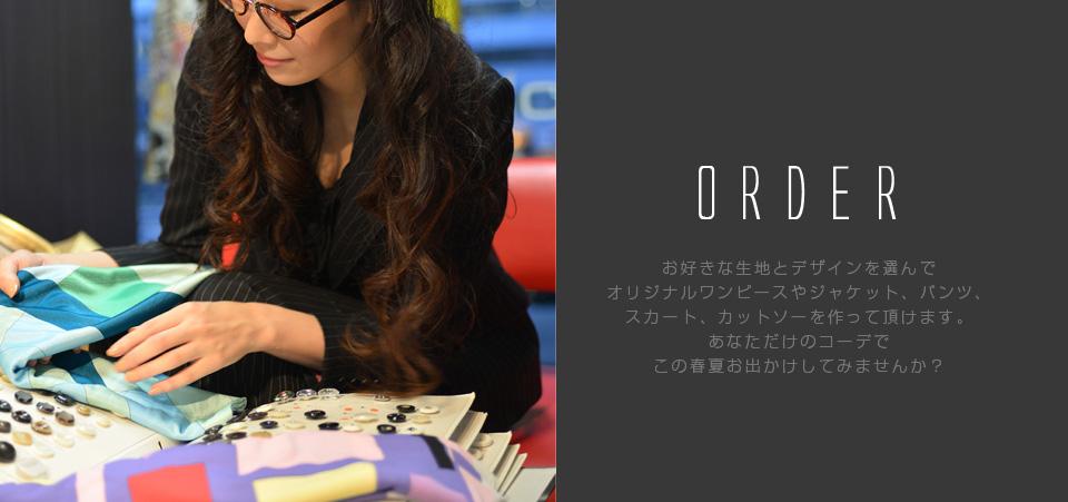 ORDER お好みなデザインと生地を選んでオリジナルワンピースやジャケット、パンツ、スカート、カットソーを作って頂けます。あなただけのコーデでこの春夏お出掛けしてみませんか?